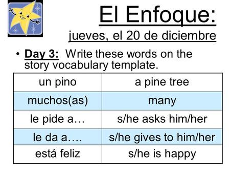 El Enfoque: jueves, el 20 de diciembre Day 3: Write these words on the story vocabulary template. un pinoa pine tree muchos(as)many le pide a…s/he asks.
