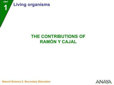 UNIT 1 Living organisms Natural Science 2. Secondary Education THE CONTRIBUTIONS OF RAMÓN Y CAJAL.