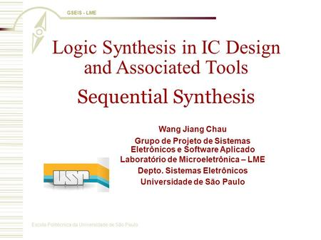 Escola Politécnica da Universidade de São Paulo GSEIS - LME Logic Synthesis in IC Design and Associated Tools Sequential Synthesis Wang Jiang Chau Grupo.