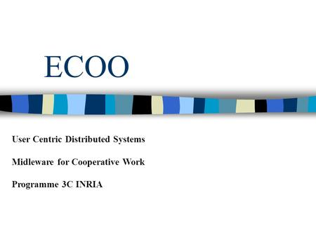 ECOO User Centric Distributed Systems Midleware for Cooperative Work Programme 3C INRIA.