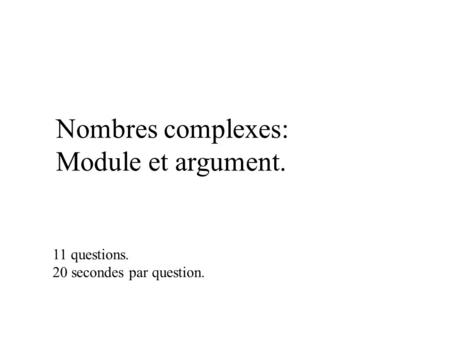 Nombres complexes: Module et argument. 11 questions. 20 secondes par question.