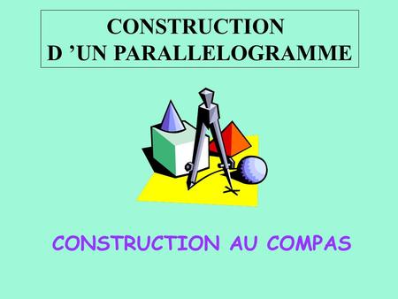 CONSTRUCTION D UN PARALLELOGRAMME CONSTRUCTION AU COMPAS.