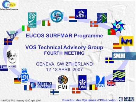 Direction des Systèmes dObservation 4th VOS-TAG meeting 12/13 April 2007 EUCOS SURFMAR Programme VOS Technical Advisory Group FOURTH MEETING GENEVA, SWIZTHERLAND.