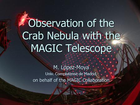 1 Observation of the Crab Nebula with the MAGIC Telescope M. López-Moya Univ. Complutense de Madrid, on behalf of the MAGIC Collaboration.