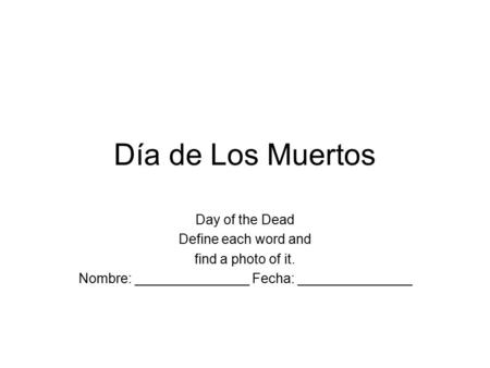 Día de Los Muertos Day of the Dead Define each word and find a photo of it. Nombre: _______________ Fecha: _______________.