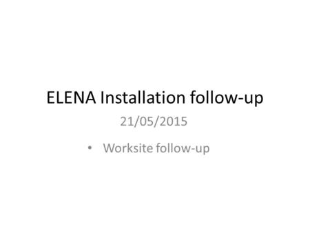 ELENA Installation follow-up 21/05/2015 Worksite follow-up.
