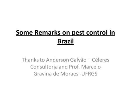 Some Remarks on pest control in Brazil Thanks to Anderson Galvão – Céleres Consultoria and Prof. Marcelo Gravina de Moraes -UFRGS.