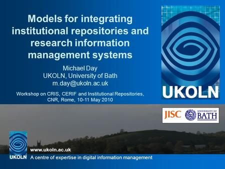 Www.ukoln.ac.uk A centre of expertise in digital information management UKOLN is supported by: Models for integrating institutional repositories and research.