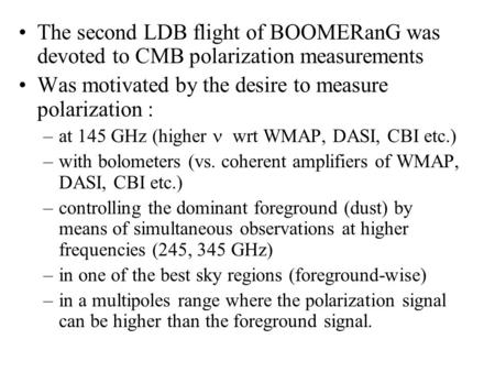 The second LDB flight of BOOMERanG was devoted to CMB polarization measurements Was motivated by the desire to measure polarization : –at 145 GHz (higher.