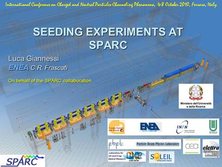 SEEDING EXPERIMENTS AT SPARC Luca Giannessi ENEA C.R. Frascati On behalf of the SPARC collaboration International Conference on Charged and Neutral Particles.