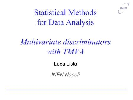 Statistical Methods for Data Analysis Multivariate discriminators with TMVA Luca Lista INFN Napoli.