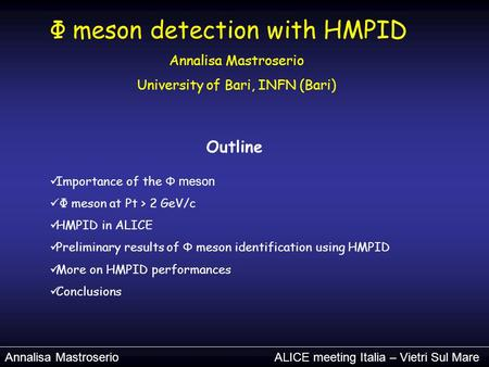 Annalisa Mastroserio ALICE meeting Italia – Vietri Sul Mare Φ meson detection with HMPID Annalisa Mastroserio University of Bari, INFN (Bari) Outline Importance.