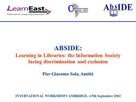 ABSIDE: Learning in Libraries: the Information Society facing discrimination and exclusion Pier Giacomo Sola, Amitié INTERNATIONAL WORKSHOP CAMBRIDGE,