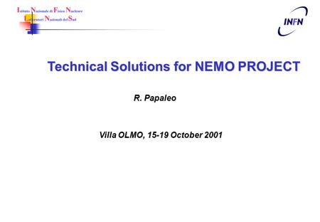 Technical Solutions for NEMO PROJECT R. Papaleo Villa OLMO, 15-19 October 2001.