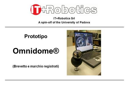 IT+Robotics Srl A spin-off of the University of Padova Prototipo Omnidome® (Brevetto e marchio registrati)