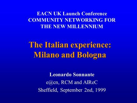 1 The Italian experience: Milano and Bologna Leonardo Sonnante RCM and AIReC Sheffield, September 2nd, 1999 EACN UK Launch Conference COMMUNITY NETWORKING.