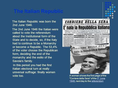 The Italian Republic The Italian Republic was born the 2nd June 1946. The 2nd June 1946 the Italian were called to vote the referendum about the Institutional.