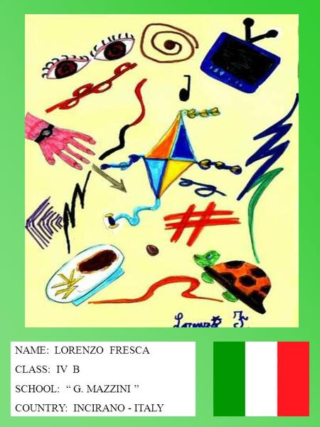 NAME: LORENZO FRESCA CLASS: IV B SCHOOL: G. MAZZINI COUNTRY: INCIRANO - ITALY.