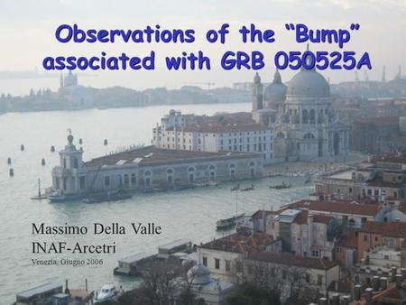 1 Observations of the Bump associated with GRB 050525A Massimo Della Valle INAF-Arcetri Venezia, Giugno 2006.