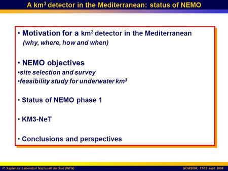 P. Sapienza, Laboratori Nazionali del Sud (INFN)NOW2004, 11-18 sept. 2004 A km 3 detector in the Mediterranean: status of NEMO Motivation for a km 3 detector.