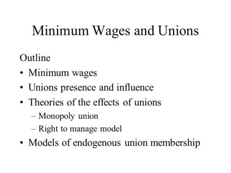 Minimum Wages and Unions Outline Minimum wages Unions presence and influence Theories of the effects of unions –Monopoly union –Right to manage model Models.