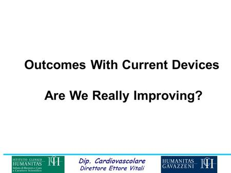Dip. Cardiovascolare Direttore Ettore Vitali Outcomes With Current Devices Are We Really Improving?