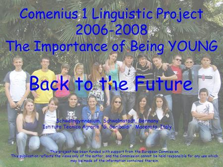 Comenius 1 Linguistic Project 2006-2008 The Importance of Being YOUNG Back to the Future Schwalmgymnasium, Schwalmstadt, Germany Istituto Tecnico Agrario.