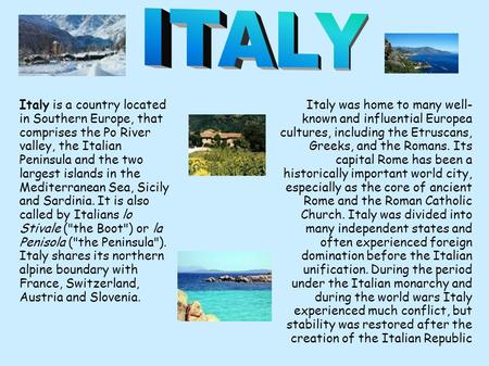 Italy is a country located in Southern Europe, that comprises the Po River valley, the Italian Peninsula and the two largest islands in the Mediterranean.