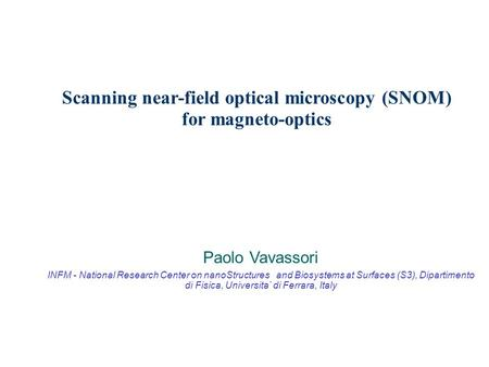Scanning near-field optical microscopy (SNOM) for magneto-optics Paolo Vavassori INFM - National Research Center on nanoStructures and Biosystems at Surfaces.