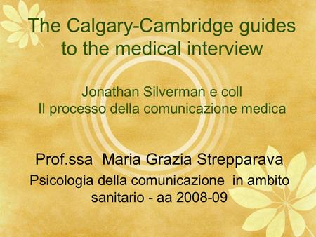The Calgary-Cambridge guides to the medical interview Jonathan Silverman e coll Il processo della comunicazione medica Prof.ssa Maria Grazia Strepparava.