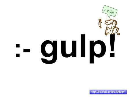 :- gulp!  History and Organization GULP is the Italian Association for Logic Programming (Gruppo Utenti e ricercatori di.