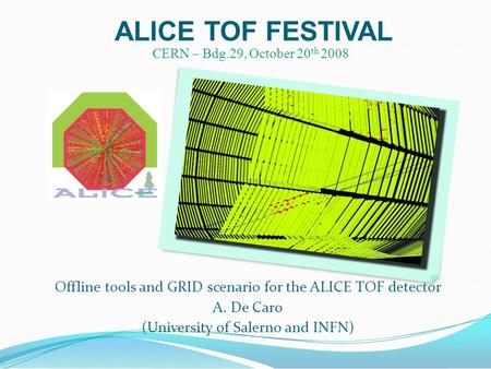 ALICE TOF FESTIVAL Offline tools and GRID scenario for the ALICE TOF detector A. De Caro (University of Salerno and INFN) CERN – Bdg.29, October 20 th.