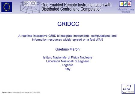Gaetano Maron, Information Event, Brussel 26-27 May 2005 1 GRIDCC A realtime interactive GRID to integrate instruments, computational and information resources.
