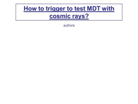 How to trigger to test MDT with cosmic rays? authors.