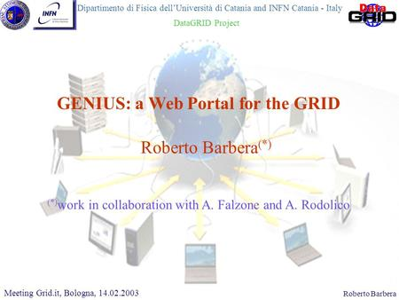 CHEP 2000, 10.02.2000Roberto Barbera Roberto Barbera (*) GENIUS: a Web Portal for the GRID Meeting Grid.it, Bologna, 14.02.2003 (*) work in collaboration.