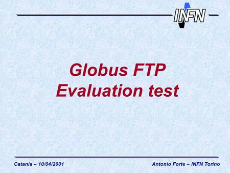 Globus FTP Evaluation test Catania – 10/04/2001Antonio Forte – INFN Torino.