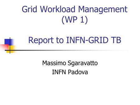 Grid Workload Management (WP 1) Report to INFN-GRID TB Massimo Sgaravatto INFN Padova.
