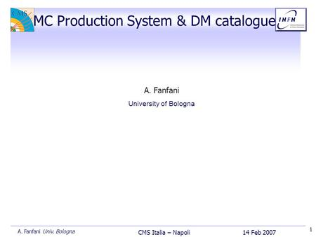 1 14 Feb 2007 CMS Italia – Napoli A. Fanfani Univ. Bologna A. Fanfani University of Bologna MC Production System & DM catalogue.