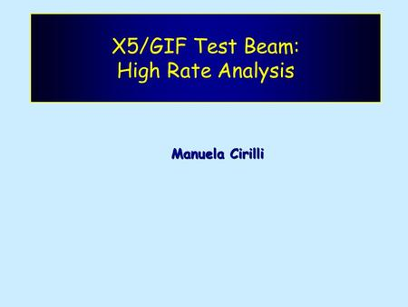X5/GIF Test Beam: High Rate Analysis Manuela Cirilli.