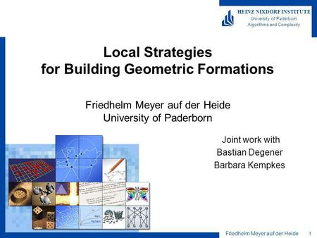 Friedhelm Meyer auf der Heide 1 HEINZ NIXDORF INSTITUTE University of Paderborn Algorithms and Complexity Local Strategies for Building Geometric Formations.