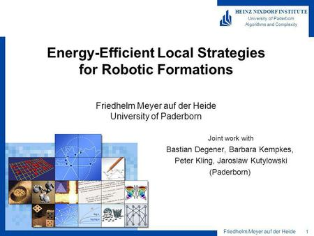 Friedhelm Meyer auf der Heide 1 HEINZ NIXDORF INSTITUTE University of Paderborn Algorithms and Complexity Energy-Efficient Local Strategies for Robotic.