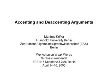Accenting and Deaccenting Arguments Manfred Krifka Humboldt University Berlin Zentrum für Allgemeine Sprachwissenschaft (ZAS) Berlin Workshop on Weak Words.