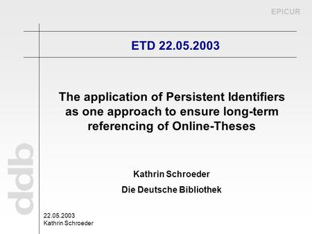 EPICUR 22.05.2003 Kathrin Schroeder Die Deutsche Bibliothek ETD 22.05.2003 The application of Persistent Identifiers as one approach to ensure long-term.