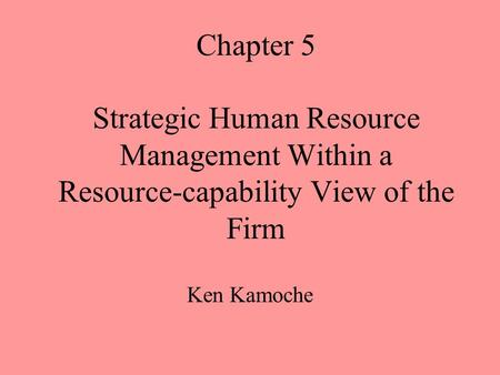 Chapter 5 Strategic Human Resource Management Within a Resource-capability View of the Firm Ken Kamoche.