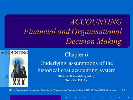 6.1 PPS t/a Carnegie et al; Accounting: Financial and Organisational Decision Making © 1999 McGraw-Hill Book Co. Aust. ACCOUNTING Financial and Organisational.