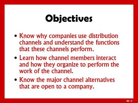 Objectives Know why companies use distribution channels and understand the functions that these channels perform. Learn how channel members interact and.