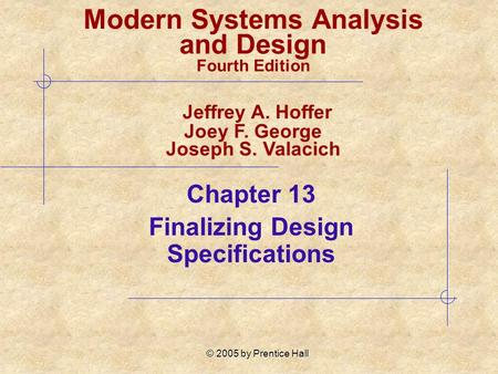 © 2005 by Prentice Hall Chapter 13 Finalizing Design Specifications Modern Systems Analysis and Design Fourth Edition Jeffrey A. Hoffer Joey F. George.
