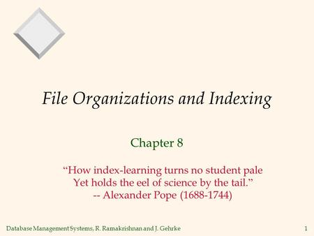 Database Management Systems, R. Ramakrishnan and J. Gehrke1 File Organizations and Indexing Chapter 8 How index-learning turns no student pale Yet holds.