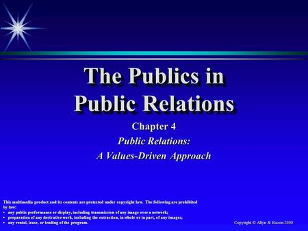 Copyright © Allyn & Bacon 2000 The Publics in Public Relations Chapter 4 Public Relations: A Values-Driven Approach This multimedia product and its contents.