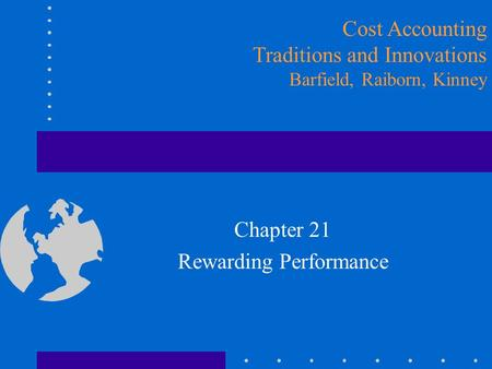 Chapter 21 Rewarding Performance Cost Accounting Traditions and Innovations Barfield, Raiborn, Kinney.